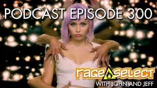 The Rage Select Podcast: Episode 300 with John and Jeff!