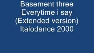 Basement three Everytime i say (Extended version) .wmv