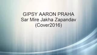 Gipsy Aaron - Sar Mire Jakha Zapandav |Cover2016|