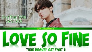 Love So Fine - Cha Eun Woo 차은우 (ASTRO) | True Beauty 여신강림 OST Part 8 | Lyrics 가사 | Han/Rom/Eng