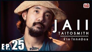 EP.25 จ๋าย ไททศมิตร | JAII TAITOSMITH | ป๋าเต็ดทอล์ก