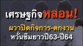วิกฤติเศรษฐกิจ หลอนข้ามปี63 ชะตากรรมคนไทย ตกงานรายวัน ปิดกิจการจริง เจ๊งจริง