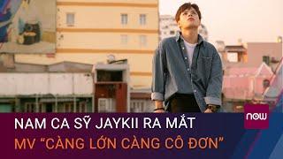 """Nam ca sỹ JayKii ra mắt MV """"Càng lớn càng cô đơn"""" thu hút sự chú ý của fan hâm mộ   VTC Now"""
