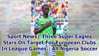 Sport News  Three Super Eagles Stars On Target For European Clubs In League Games:: All Nigeria S...