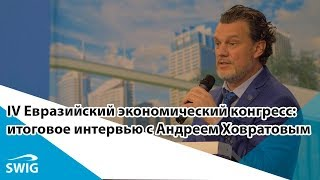 IV Евразийский экономический конгресс | Итоговое интервью с Андреем Ховратовым (6.12.2017)
