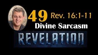 Revelation 49. Divine Sarcasm. Rev. 16: 1-9.