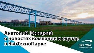 Анатолий Юницкий о новостях компании и случае в ЭкоТехноПарке