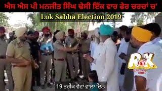 Election Lok Sabha || SSP Manjit Singh  Dhesi  ਇਕ ਵਾਰ ਫੇਰ ਚਰਚਾਂ ਚ || By RK TV Kuljit