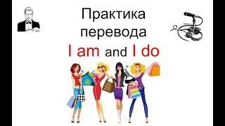 ПРАКТИКА перевода с русского на английский I am / I do