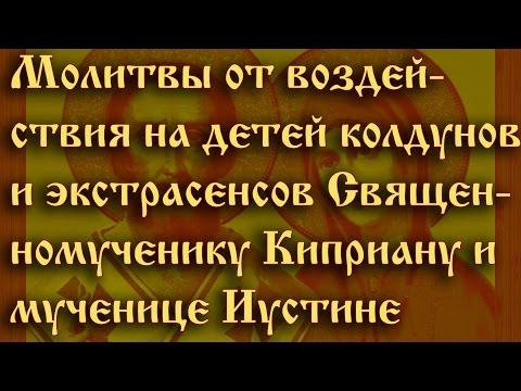 Молитвы от воздействия на детей колдунов . Священномученику Киприану и мученице Иустине.