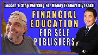 Financial Education for Self Publishers: Stop Working For Money (Robert Kiyosaki)