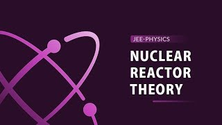 JEE Physics Concepts Explained | Theory of Nuclear Reactor