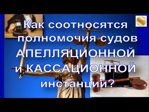 Юридическая консультация: как соотносятся полномочия судов апелляционной и кассационной инстанций?