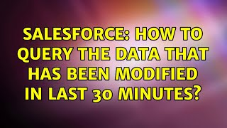 Salesforce: How to query the data that has been modified in last 30 MINUTES?