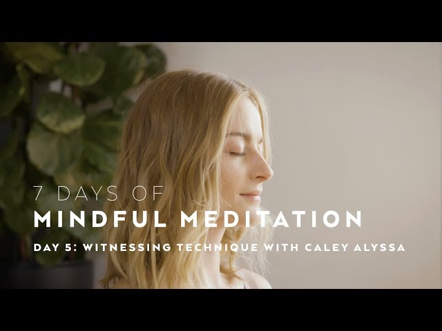 DAY 5: Witnessing Meditation Technique with Caley Alyssa — 7 days of Mindful Meditation