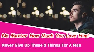 Never Give Up These 8 Things For A Man, No Matter How Much You Love Him!