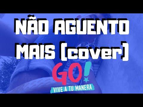 NÃO AGUENTO MAIS - GO! VIVA TUA MANEIRA! (cover)