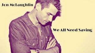 We All Need Saving~Jon McLaughlin