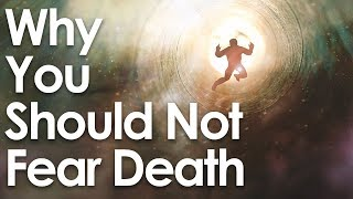Why You Should NOT Fear Death