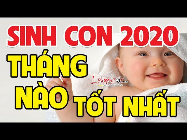 Sinh Con Năm 2020 Tháng Nào Tốt Nhất – Em Bé Sinh Tháng Này Thông Minh Xuất Chúng May Mắn Cả Đời