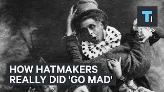 How Hatmakers Really Did Go Mad 300 Years Ago