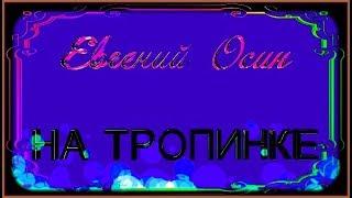 "Е.Осин  ""НА ТРОПИНКЕ"""