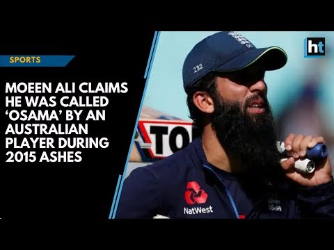 Moeen Ali claims he was called 'Osama' by an Australian player during 2015 ashes