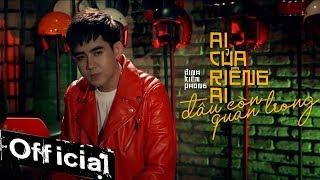 Ai Của Riêng Ai Đâu Còn Quan Trọng - Đinh Kiến Phong   Official Music Video