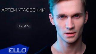 Артем Угловский - Ты и я / ELLO UP^ /