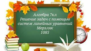 Решение задач с помощью систем линейных уравнений. Алгебра 7кл. Мерзляк 1085