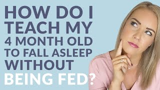 How do I teach my 4-month old to fall asleep without being fed?