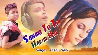 SANAM TU TO HARJAI HAI | ७ साल के रिशु बाबू ने गया यह दर्द भरा गीत | Official Sad Song | Rishu Babu