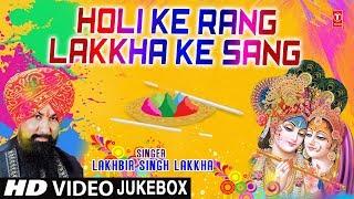 HOLI SPECIAL 2018 I Holi Ke Rang Lakkha Ke Sang I LAKHBIR SINGH LAKKHA I HD Video Songs Juke Box