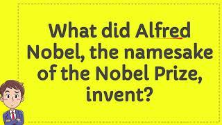What did Alfred Nobel, the namesake of the Nobel Prize, invent?