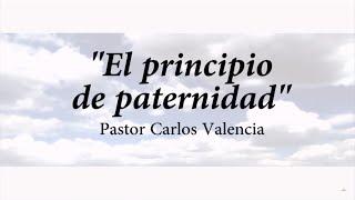 El Principio de la Paternidad – Pr. Carlos Valencia – Junio 2015