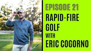 Rapid-Fire Golf with Eric Cogorno - Episode 21
