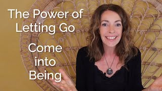 The Power of Letting Go – Come into Being