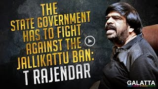 The State government has to fight against the Jallikattu ban - T Rajendar