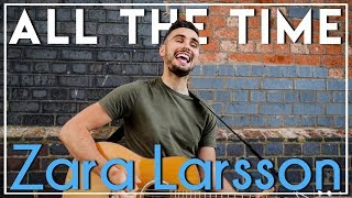 All The Time   Zara Larsson (Acoustic Cover By Sam Biggs)