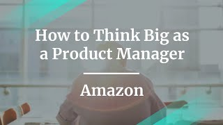 Webinar: How to Think Big as a Product Manager by Amazon Sr PM, Xue Zhang