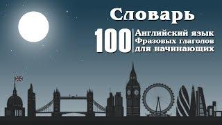 Топ 100 фразовых глаголов Английского языка для начинающих . Словарь №1