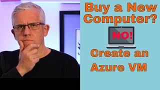 Don't buy a new computer - create a Virtual Machine in Azure Cloud instead