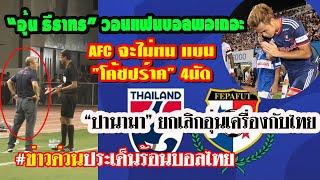 ข่าวด่วนประเด็นร้อนบอลไทย/ อุ้มวอนหยุดเถอะ/ AFCแบนปร์าค4นัด/ ปานามายกเลิกอุ่นเครื่องกับทีมไทย