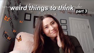 weird thoughts to think! | part three!