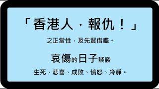 [粤語郭文貴42a]「香港人,報仇!」之正當性,及先賢借鑑。哀傷的日子談談生死、悲喜、成敗、憤怒、冷靜。20191111。附互動雜誌,不斷更新,最新的在最底。