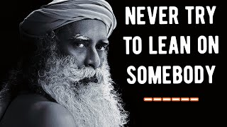 If you think you need somebody  to Lean On there will be Trouble - Sadhguru