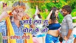 अईल हत मुहवा खोल के जो - Ayila Hata Muhwa Khol Ke Jo - I Love U Bol Ke Jo - Bansidhar Chaudhary