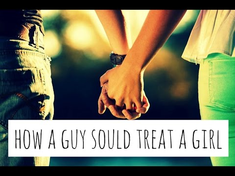 Video How A Guy Should Treat A Girl