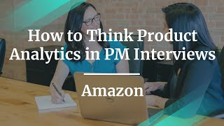 How to Think Product Analytics in PM Interviews by Amazon Sr PM