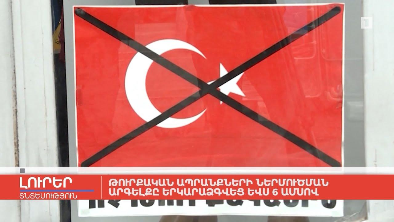Թուրքական ապրանքների ներմուծման արգելքը երկարաձգվեց ևս 6 ամսով